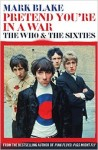 Pretend You're in a War: The Who & The Sixties by Mark Blade
