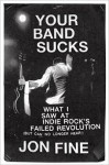Your Band Sucks: What I Saw at Indie Rock's Failed Revolution (But Can No Longer Hear) by Jon Fine (Book)