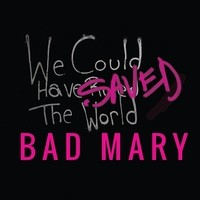 Bad Mary We Could Have Saved The World
