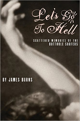 Let's Go To Hell: Scattered Memories of the Butthole Surfers by James Burns (Book)