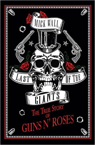 Last of the Giants: The True Story of Guns N' Roses By Mick Wall