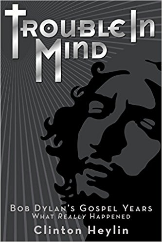 Trouble In Mind: Bob Dylan's Gospel Years by Clinton Heylin (Book)