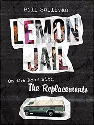 Lemon Jail: On the Road with The Replacements by Bill Sullivan